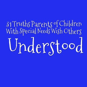 31 Truths Parents of Children With Special Needs Wish Others Understood