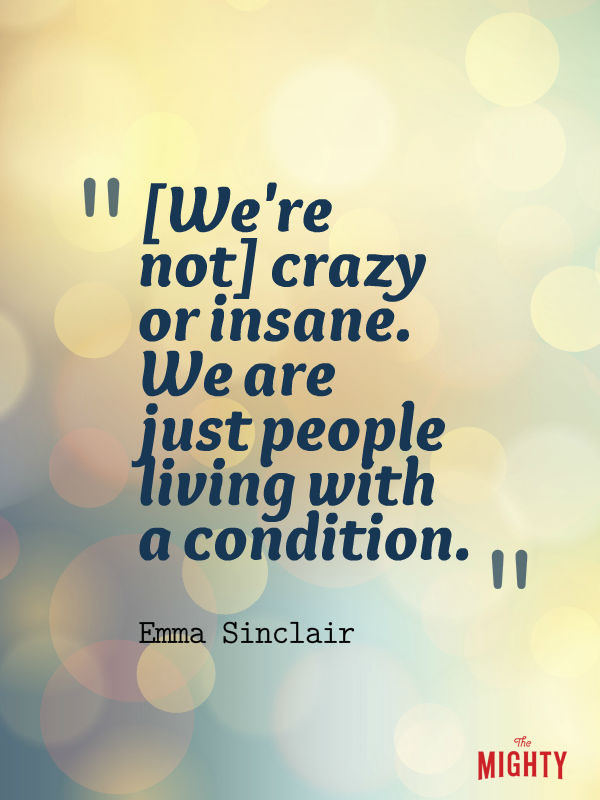 bipolar disorder quotes: We're not crazy or insane. We are just people living with a condition.