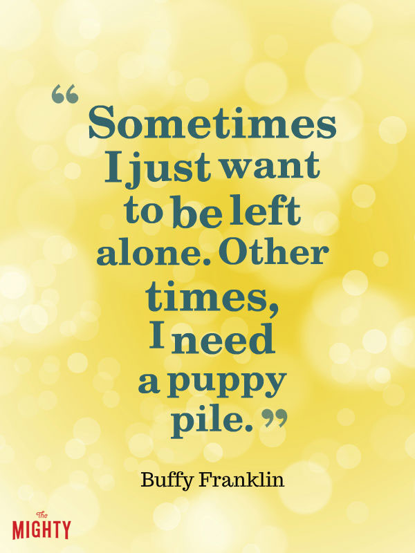 bipolar disorder quotes: Sometimes, I just want to be left alone. Other times, I need a puppy pile.