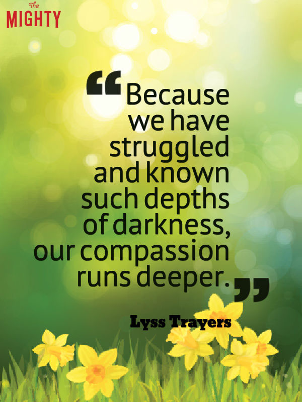 bipolar disorder quotes: because we have struggled and known such depths of darkness, our compassion runs deeper.
