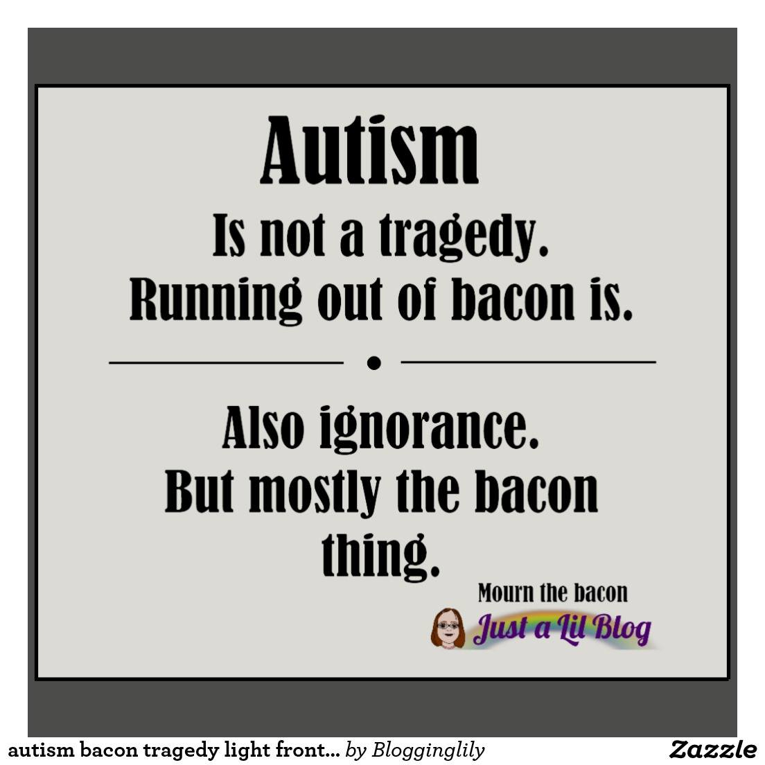 1f995806d autism is not a tragedy, running out of bacon is. also ignorance but mostly