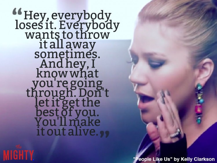 kelly clarkson quote: Hey, everybody loses it. Everybody wants to throw it all away sometimes. And hey, I know what you're going through. Don't let it get the best of you. You'll make it out alive.