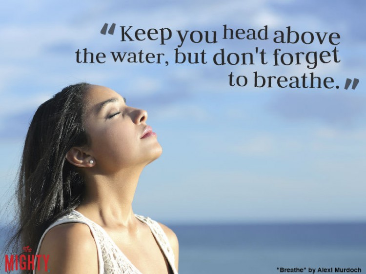 breathe by alexi murdorch: Keep you head above the water, but don't forget to breathe.