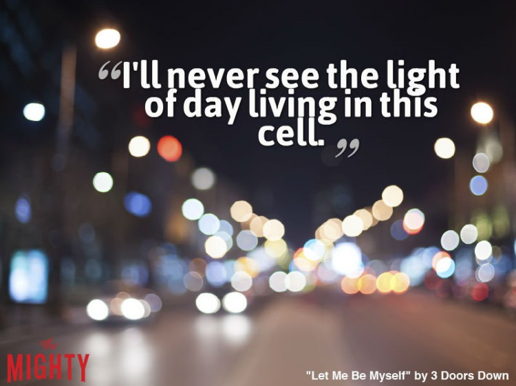 3 doors down quote: I'll never see the light of day living in this cell.