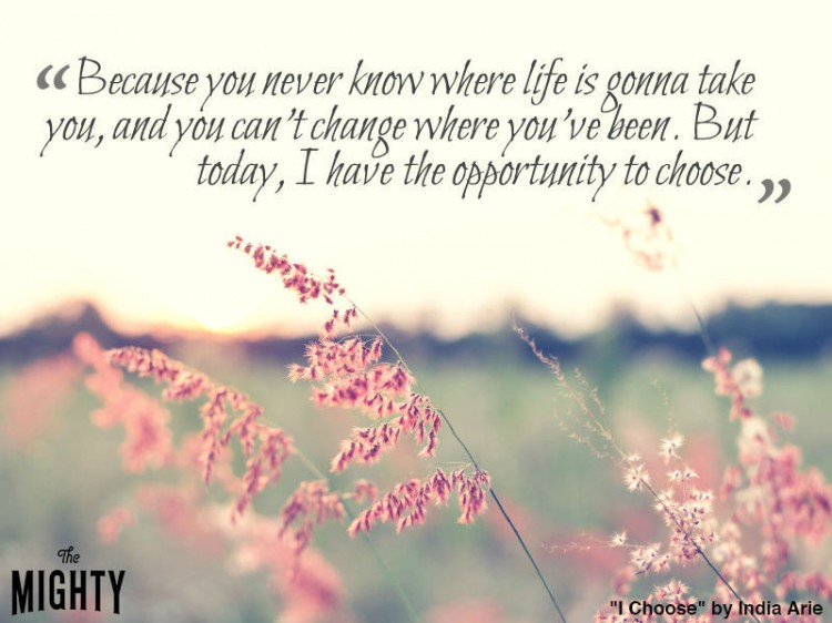 india arie quote: Because you never know where life is gonna take you, and you can't change where you've been. But today, I have the opportunity to choose.
