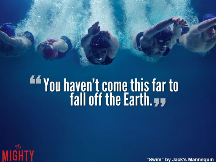 jack's mannequin quote: You haven't come this far to fall off the Earth.