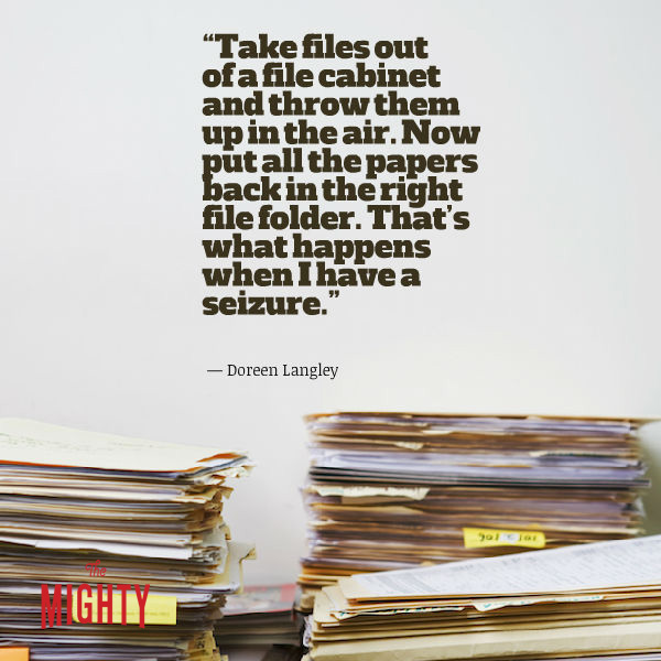 """Quote from Doreen Langley: """"Take files out of a file cabinet and throw them up in the air. Now put all the papers back in the right file folder. That's what happens when I have a seizure."""""""