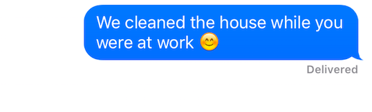 """Text message that reads """"We cleaned the house while you were at work."""""""