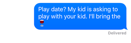 """Text message that reads """"Play date? My kid is asking to play with your kid. I'll bring the wine."""""""