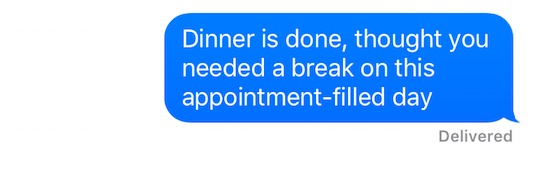 """Text message that reads """"Dinner is done, thought you needed a break on this appointment-filled day."""""""