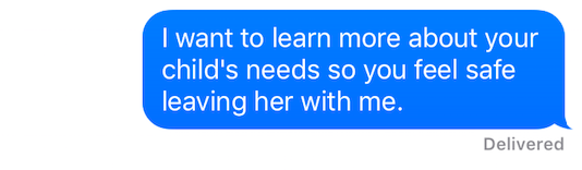 """Text message that reads """"I want to learn more about your child's needs so you feel safe leaving her with me."""""""