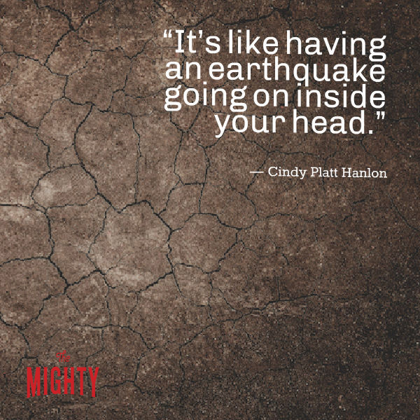 Quote from Cindy Platt Hanlon: It's like having an earthquake going on inside your head.