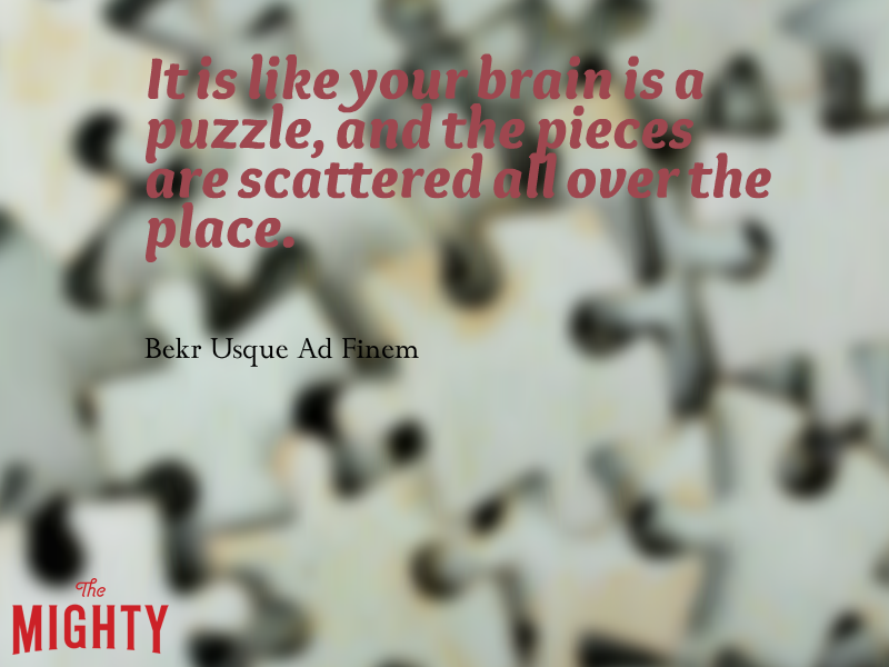 "A quote from Bekr Usque Ad Finem that says, ""It is like your brain is a puzzle, and the pieces are scattered all over the place."""
