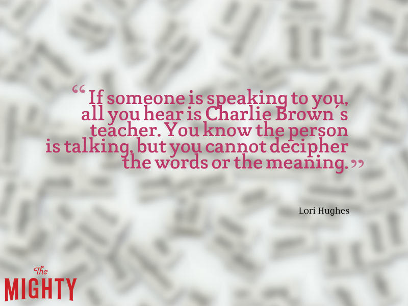 "A quote from Lori Hughes that says, ""If someone is speaking to you, all you hear is Charlie Brown's teacher. You know the person is talking, but you cannot decipher the words or the meaning."""