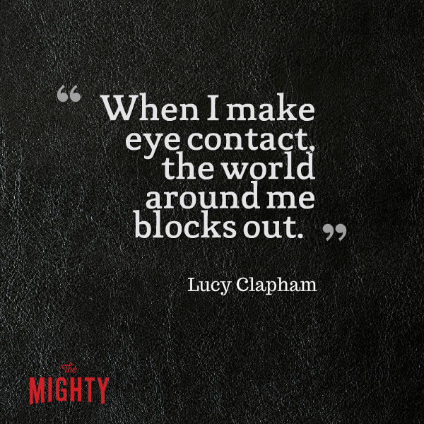 """Quote from Lucy Clapham that says, """"When I make eye contact, the world around me blocks out."""""""
