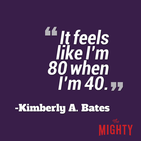 "A quote from Kimberly A. Bates that says, ""It feels like I'm 80 when I'm 40."""