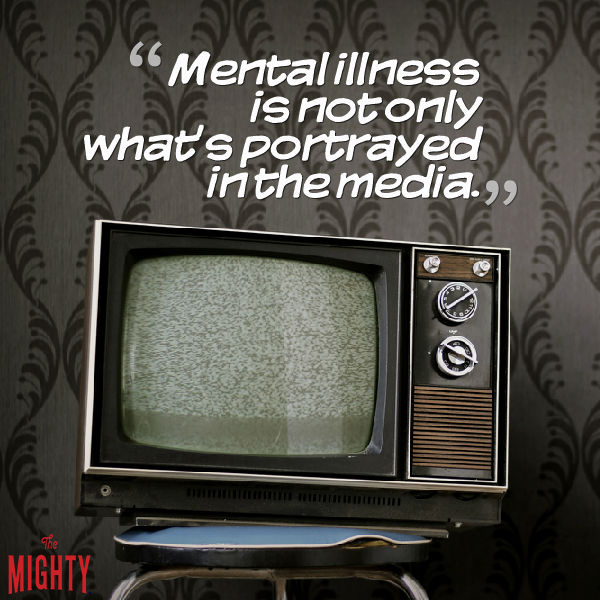 text: Mental illness is not only what's portrayed in the media.
