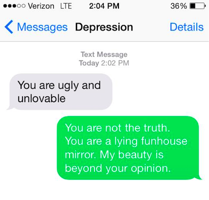Depression says: You are ugly and unlovable. You say back: You are not the truth. You are a lying funhouse mirror. My beauty is beyond your opinion.