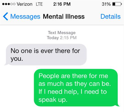 "Mental illness said, ""No one is ever there for you."" You say back, ""People are there for me as much as they can be. If I need help, I need to speak up."""