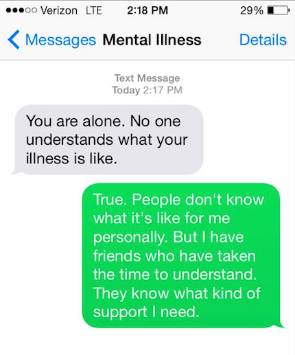 "Mental illness says, ""You are alone. No one understands what you illness is like."" You say back, ""True. People don't know what it's like for me personally. But I have friends who have taken the time to understand. They know what kind of support I need."""