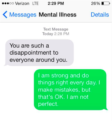 "Mental illness says, ""You are such a disappointment to everyone around you."" You say back, ""I am strong and I do things right everyday. I make mistakes and that's okay. I'm not perfect."""