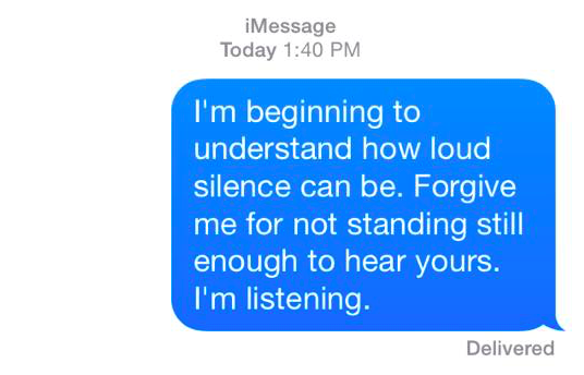i'm beginning to understand how loud silence can be. forgive me for not standing still enough to hear yours. i'm listening.