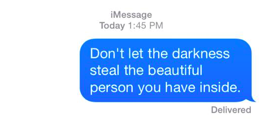 don't let the darkness steal the beautiful person you have inside.