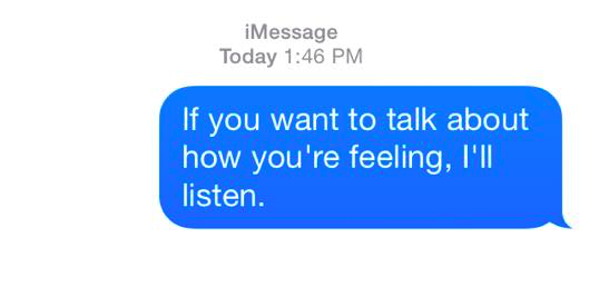 if you want to talk about how you're feeling, i'll listen.