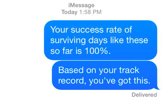 your success rate of surviving days like these so far is 100%. based on your track record, you've got this.