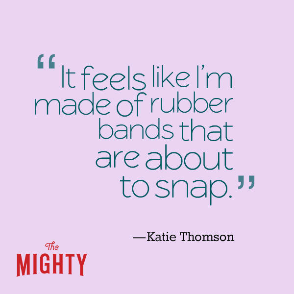 "A quote from Katie Thomson that says, ""It feels like I'm made of rubber bands that are about to snap."""