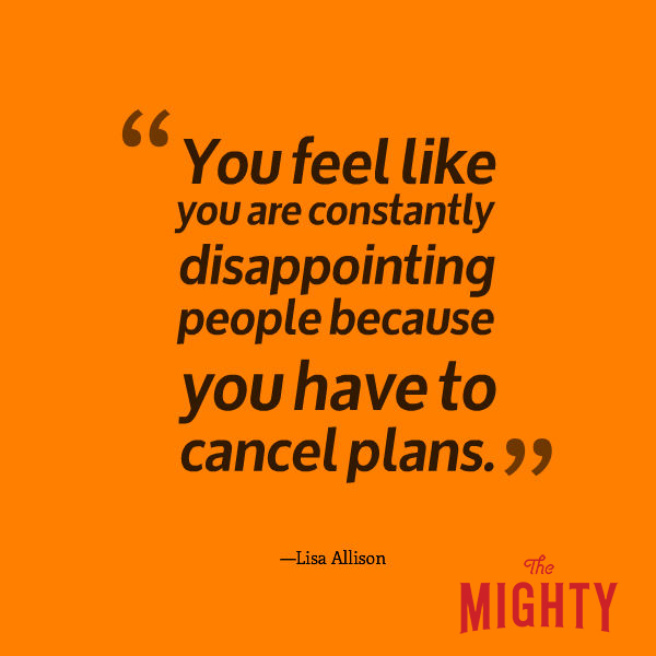 "A quote from Lisa Allison that says, ""You feel like you are constantly disappointing people because you have to cancel plans."""