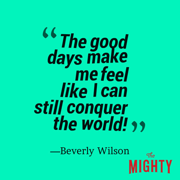 "A quote from Beverly Wilson that says, ""The good days make me feel like I can still conquer the world!"""