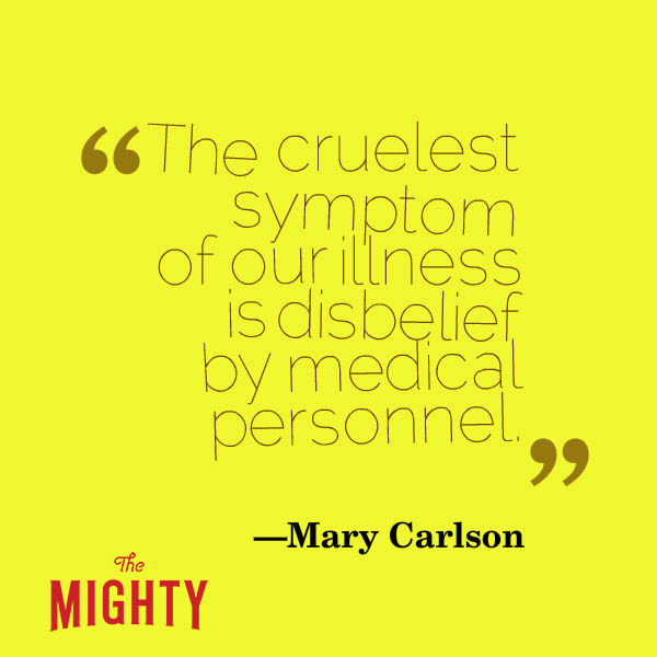 "A quote from Mary Carlson that says, ""The cruelest symptom of our illness is disbelief by medical personnel."""