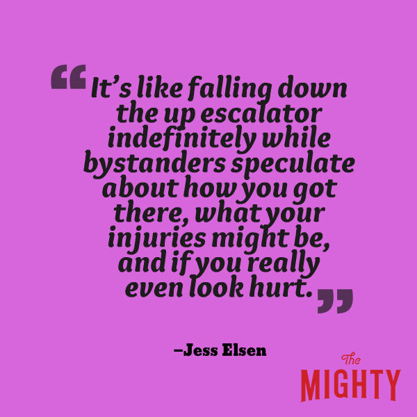 """A quote from Jess Elsen that says, """"It's like falling down the up escalator indefinitely while bystanders speculate about how you got there, what your injuries might be, and if you really even look hurt."""""""