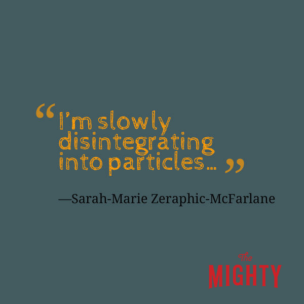 "A quote from Sarah-Marie Zeraphic-McFarlane that says, ""It feels like I'm slowly disintegrating into particles…"""