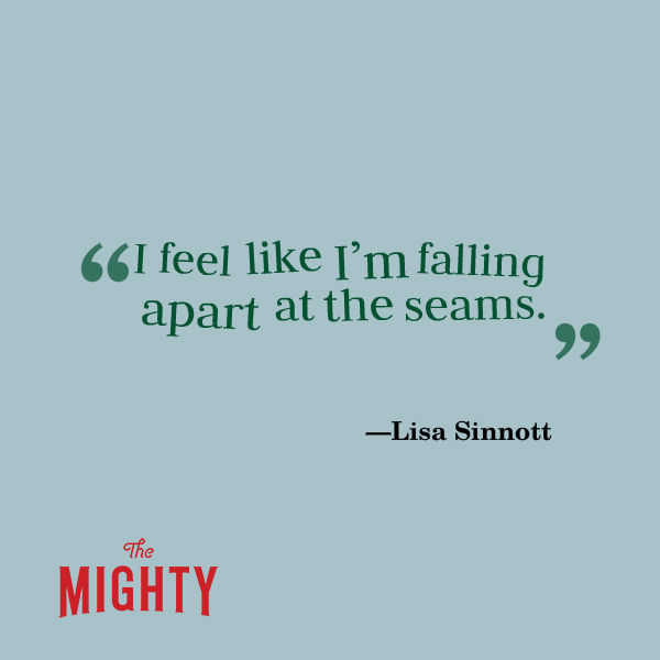 "A quote from Lisa Sinnott that says, ""I feel like I'm falling apart at the seams."""
