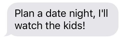"""Plan a date night, I'll watch the kids!"""