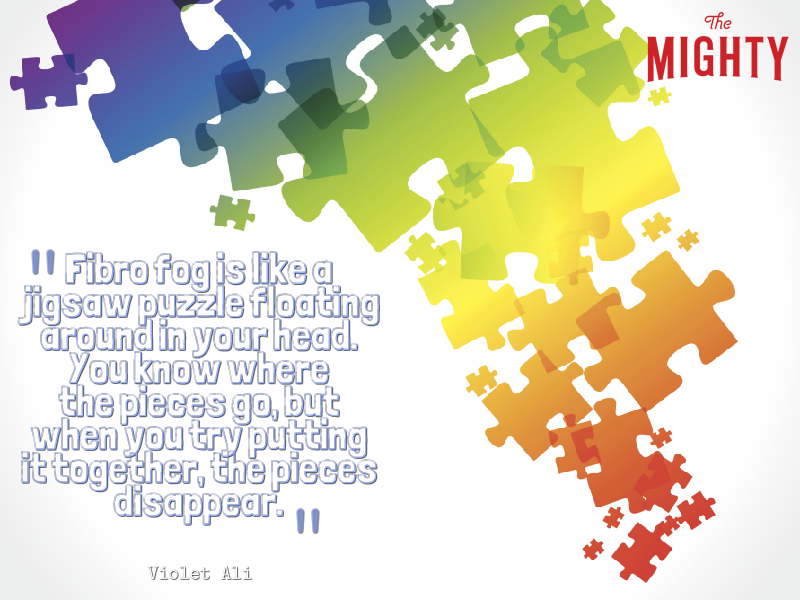 """A quote from Violet Ali that says, """"Fibro fog is like a jigsaw puzzle floating around in your head. You know where the pieces go, but when you try putting it together, the pieces disappear."""""""