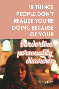 18 Things People Don't Realize You're Doing Because of Your Borderline Personality Disorder