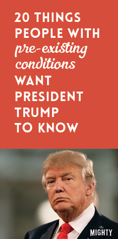 20 Things People With Pre-Existing Conditions Want President Trump to Know