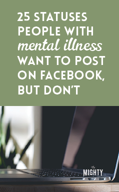 25 Statuses People With Mental Illness Want to Post on Facebook, but Don't