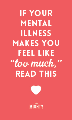 If Your Mental Illness Makes You Feel Like 'Too Much,' Read This