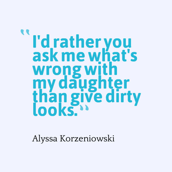 Meme that says [I'd rather you ask me what's wrong with my daughter than give me dirty looks. --Alysaa Korzeniowski]