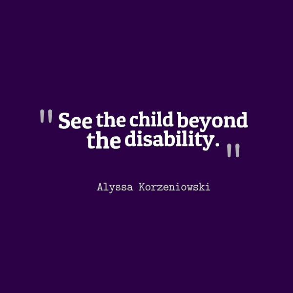 Meme that says [See the child beyond the disability. --Alyssa Korzeniowski]