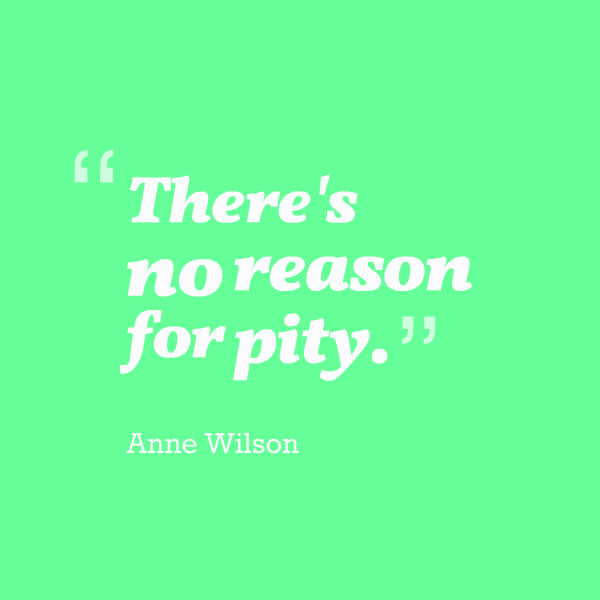 Meme that says [There's no reason for pity. --Anne Wilson]