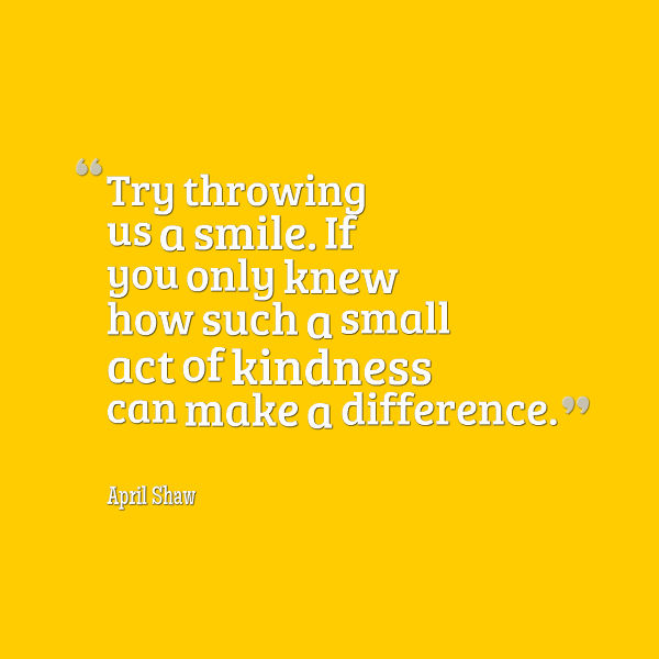 Meme that says [Try throwing us a smile. If you only knew how such a small act of kindness can make a difference . --April Shaw]