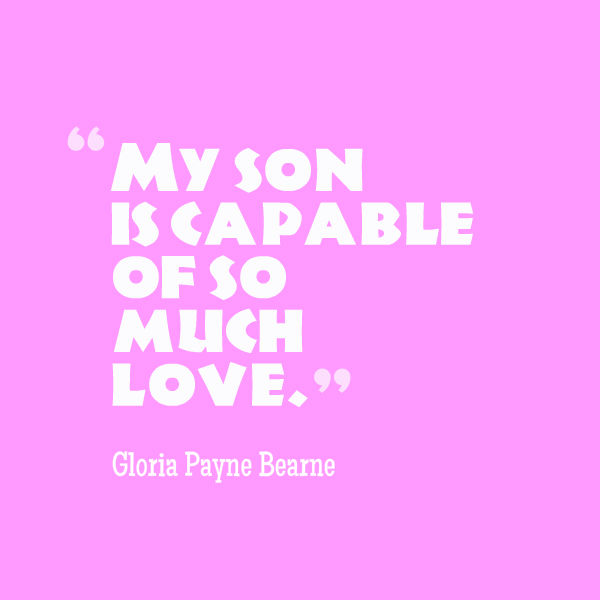 Meme that says [My son is capable of so much love. --Gloria Payne Bearne]