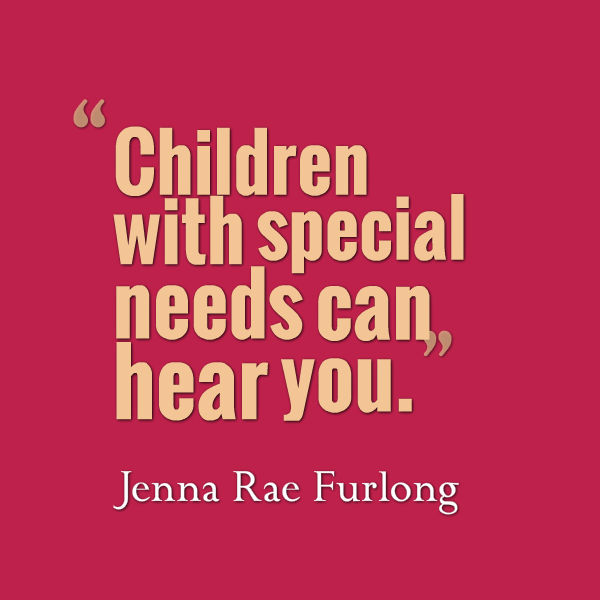 Meme that says [Children with special needs can hear you. --Jenna Rae Furlong]