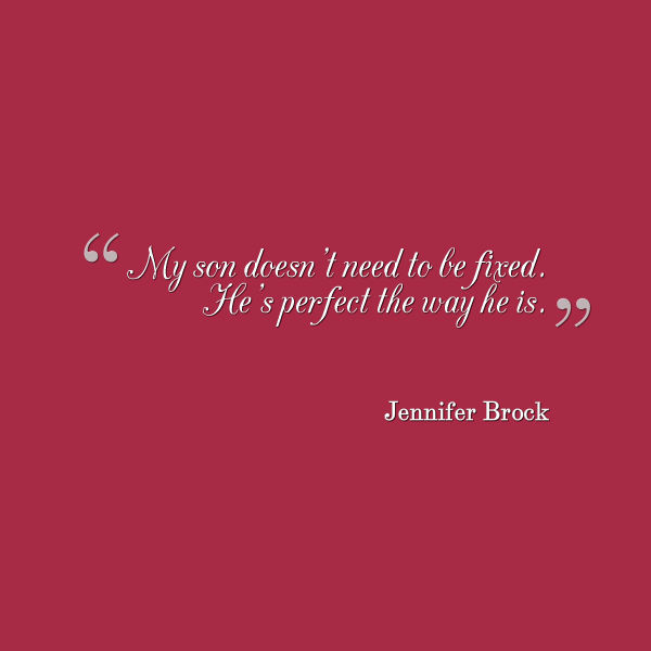 Meme that says [My son doesn't need to be fixed. He's perfect the way he is. --Jennifer Brock]