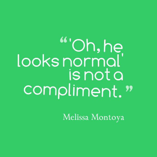 Meme that says ['Oh, he looks normal' is not a compliment. --Melissa Montoya]
